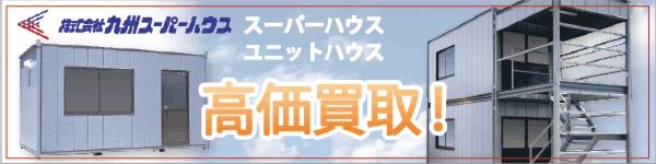 九州スーパーハウスのスーパーハウス・ユニットハウス高価買取中!